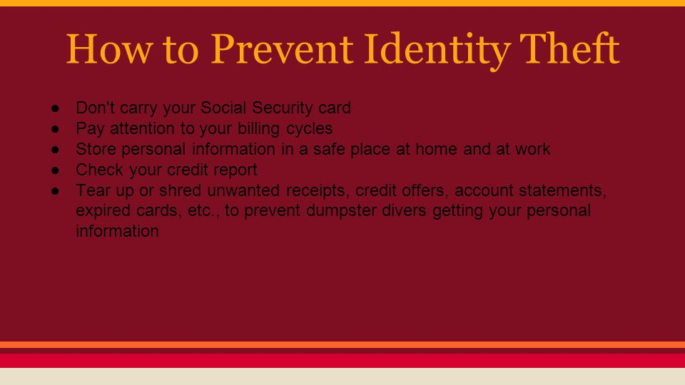 How to Prevent Identity Theft ●Don t carry your Social Security card ●Pay attention to your billing cycles ●Store personal information in a safe place at home and at work ●Check your credit report ●Tear up or shred unwanted receipts, credit offers, account statements, expired cards, etc., to prevent dumpster divers getting your personal information