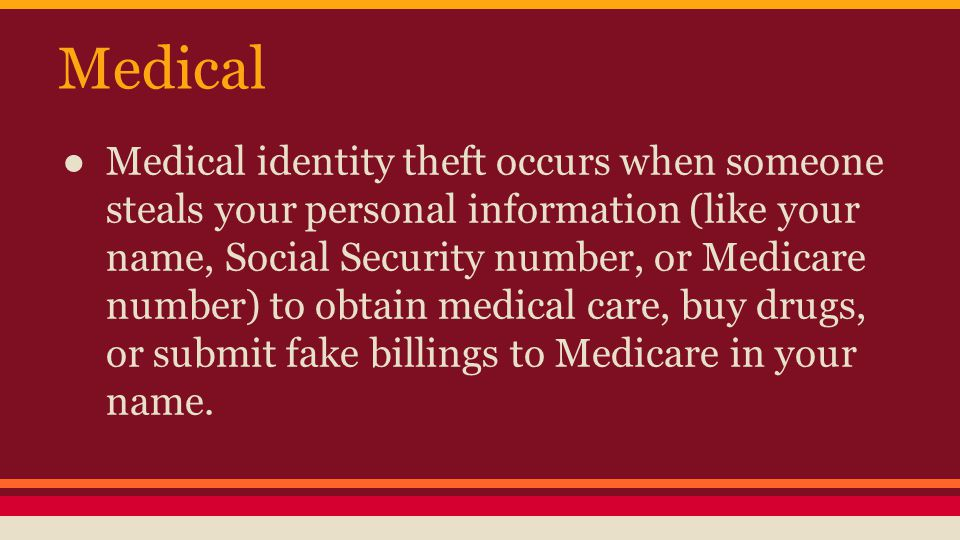 Medical ● Medical identity theft occurs when someone steals your personal information (like your name, Social Security number, or Medicare number) to obtain medical care, buy drugs, or submit fake billings to Medicare in your name.