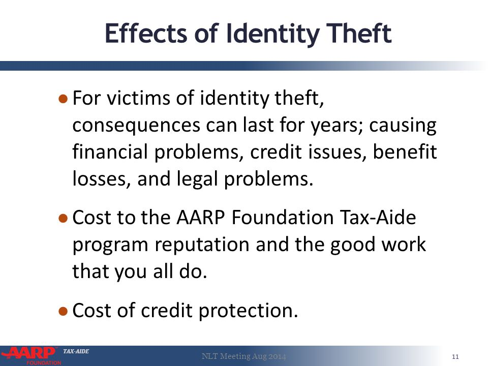 TAX-AIDE Effects of Identity Theft ● For victims of identity theft, consequences can last for years; causing financial problems, credit issues, benefit losses, and legal problems.