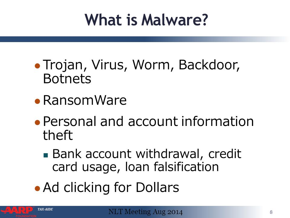 TAX-AIDE What is Malware? ● Trojan, Virus, Worm, Backdoor, Botnets ● RansomWare ● Personal and account information theft Bank account withdrawal, cred