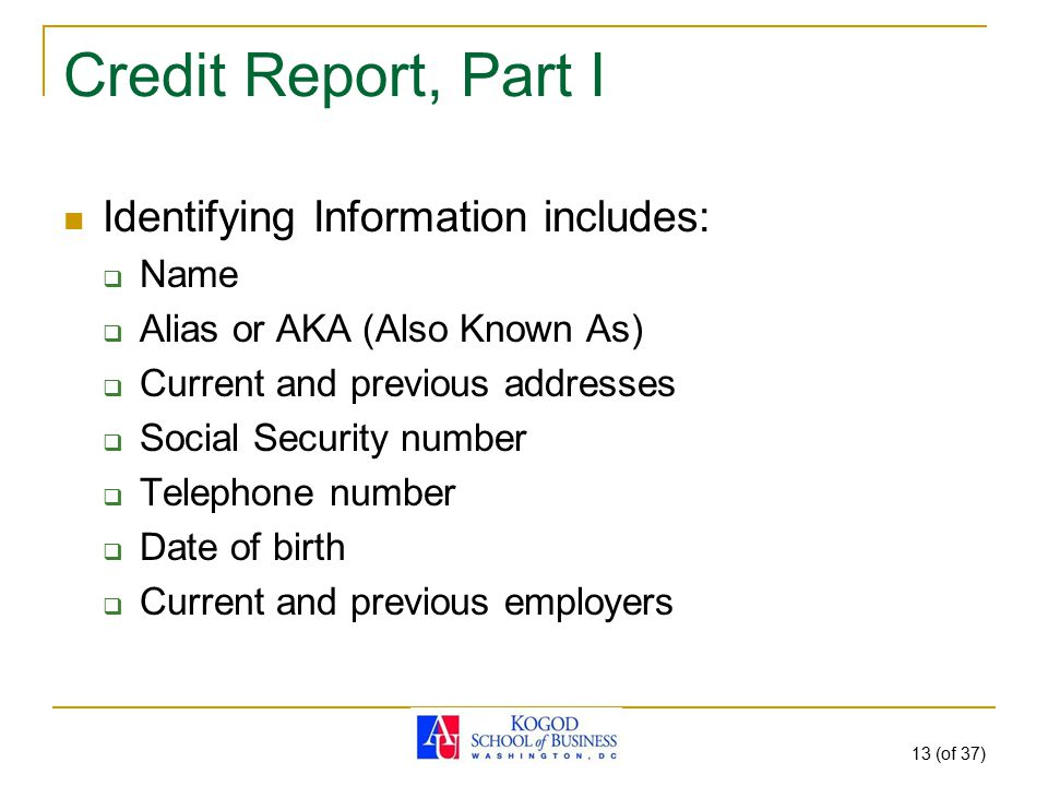 13 (of 37) Credit Report, Part I Identifying Information includes:  Name  Alias or AKA (Also Known As)  Current and previous addresses  Social Sec