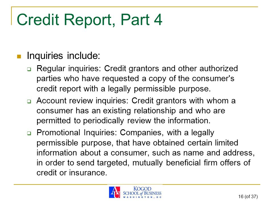 16 (of 37) Credit Report, Part 4 Inquiries include:  Regular inquiries: Credit grantors and other authorized parties who have requested a copy of the