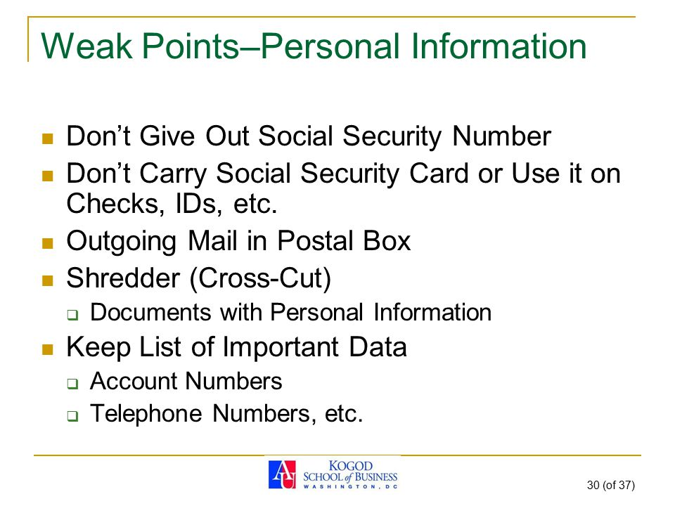 30 (of 37) Weak Points–Personal Information Don't Give Out Social Security Number Don't Carry Social Security Card or Use it on Checks, IDs, etc. Outg