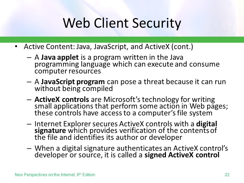 Web Client Security Active Content: Java, JavaScript, and ActiveX (cont.) – A Java applet is a program written in the Java programming language which
