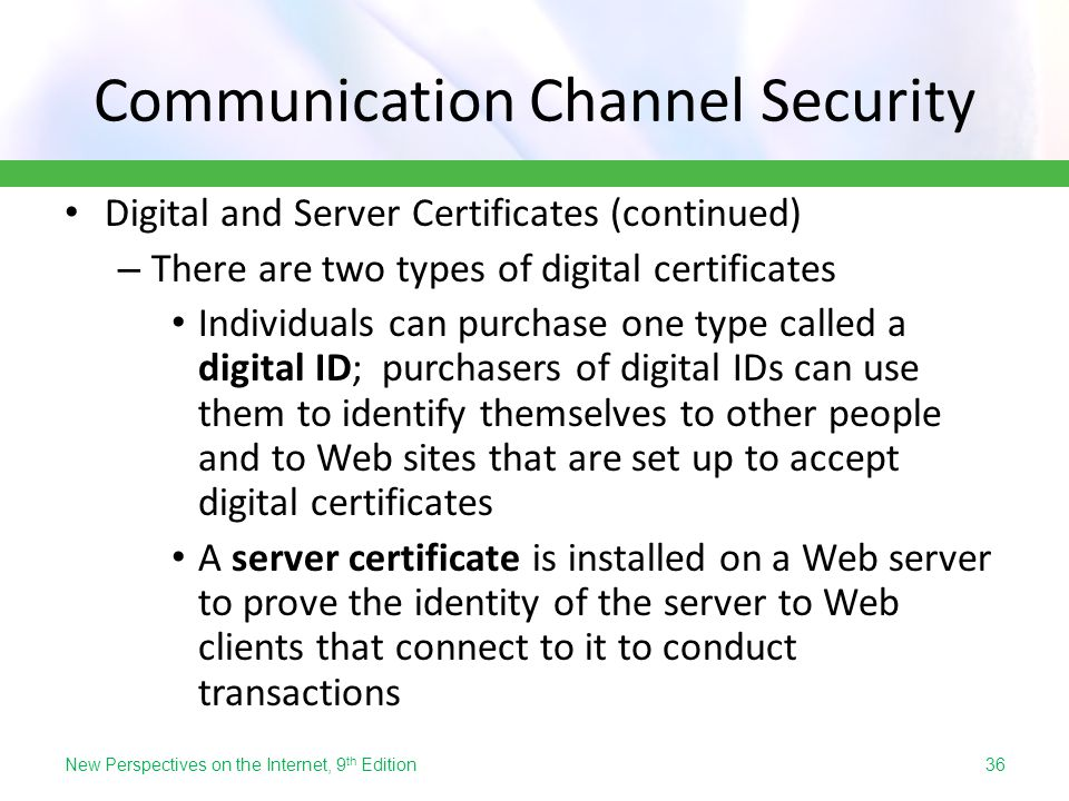 Communication Channel Security Digital and Server Certificates (continued) – There are two types of digital certificates Individuals can purchase one