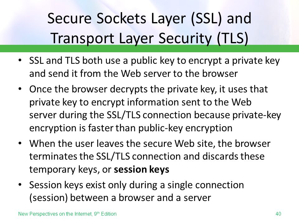 Secure Sockets Layer (SSL) and Transport Layer Security (TLS) SSL and TLS both use a public key to encrypt a private key and send it from the Web serv