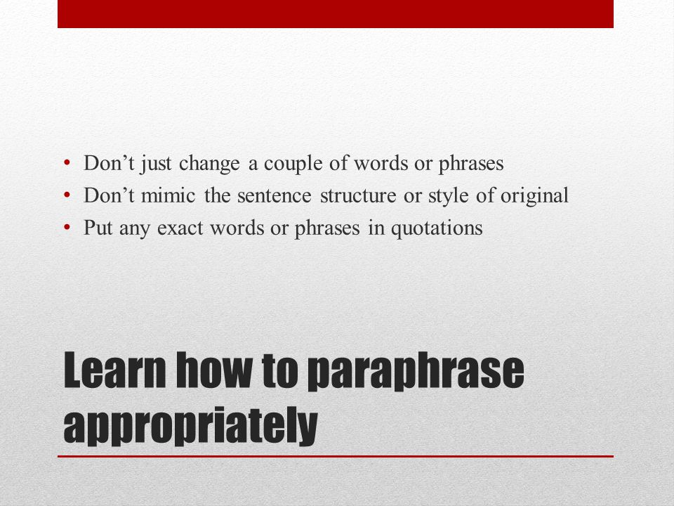 Learn how to paraphrase appropriately Don't just change a couple of words or phrases Don't mimic the sentence structure or style of original Put any e