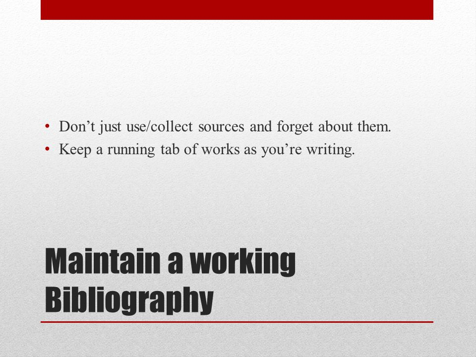 Maintain a working Bibliography Don't just use/collect sources and forget about them. Keep a running tab of works as you're writing.