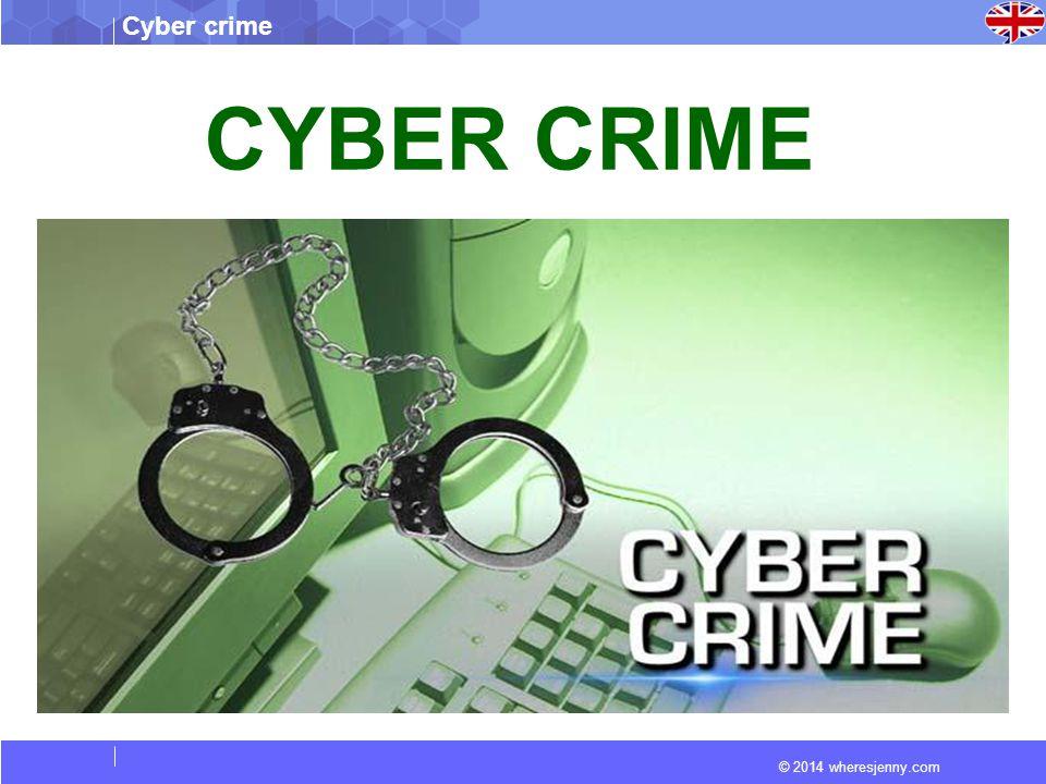 © 2014 wheresjenny.com Cyber crime CYBER CRIME