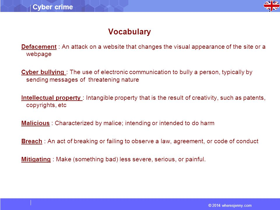 © 2014 wheresjenny.com Cyber crime Vocabulary Defacement : An attack on a website that changes the visual appearance of the site or a webpage Cyber bullying : The use of electronic communication to bully a person, typically by sending messages of threatening nature Intellectual property : Intangible property that is the result of creativity, such as patents, copyrights, etc Malicious : Characterized by malice; intending or intended to do harm Breach : An act of breaking or failing to observe a law, agreement, or code of conduct Mitigating : Make (something bad) less severe, serious, or painful.