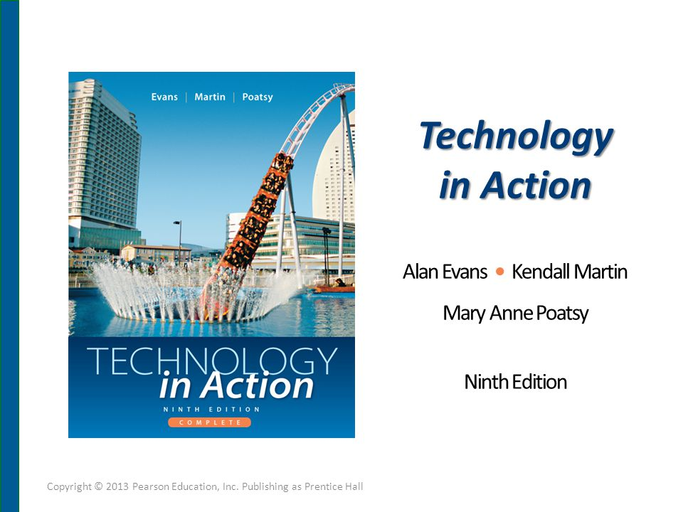 Technology in Action Alan Evans Kendall Martin Mary Anne Poatsy Ninth Edition Copyright © 2013 Pearson Education, Inc.