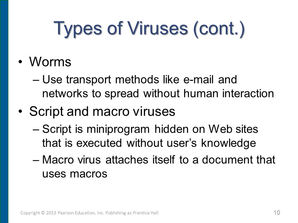 Types of Viruses (cont.) Worms –Use transport methods like e-mail and networks to spread without human interaction Script and macro viruses –Script is miniprogram hidden on Web sites that is executed without user's knowledge –Macro virus attaches itself to a document that uses macros Copyright © 2013 Pearson Education, Inc.