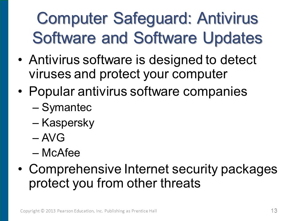 Antivirus Software Designed to detect suspicious activity –Scan files for virus signatures (unique code) –Identifies infected files and type of virus –Provides choice of deleting or repairing infected file –Places virus in secure area (quarantining) –Records key attributes about file and rechecks these statistics during scan (inoculating) Copyright © 2013 Pearson Education, Inc.