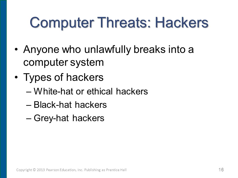 Computer Threats: Hackers Anyone who unlawfully breaks into a computer system Types of hackers –White-hat or ethical hackers –Black-hat hackers –Grey-hat hackers Copyright © 2013 Pearson Education, Inc.