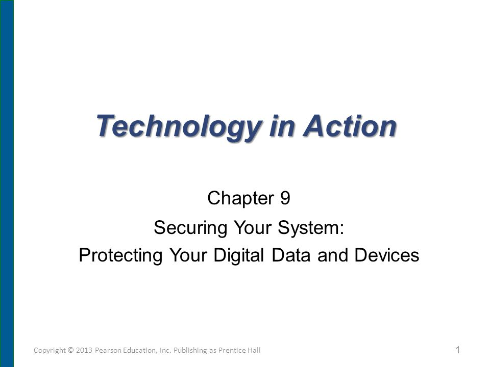 Technology in Action Chapter 9 Securing Your System: Protecting Your Digital Data and Devices Copyright © 2013 Pearson Education, Inc. Publishing as P