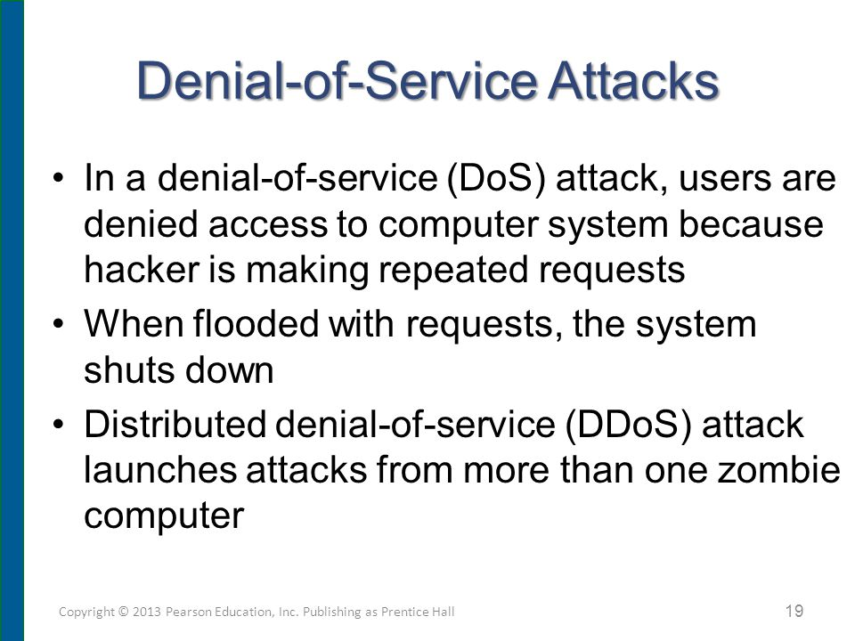 Denial-of-Service Attacks In a denial-of-service (DoS) attack, users are denied access to computer system because hacker is making repeated requests When flooded with requests, the system shuts down Distributed denial-of-service (DDoS) attack launches attacks from more than one zombie computer Copyright © 2013 Pearson Education, Inc.