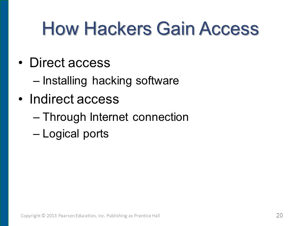 How Hackers Gain Access Direct access –Installing hacking software Indirect access –Through Internet connection –Logical ports Copyright © 2013 Pearso