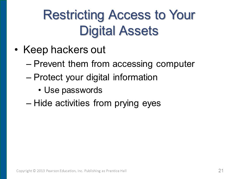 Restricting Access to Your Digital Assets Keep hackers out –Prevent them from accessing computer –Protect your digital information Use passwords –Hide activities from prying eyes Copyright © 2013 Pearson Education, Inc.
