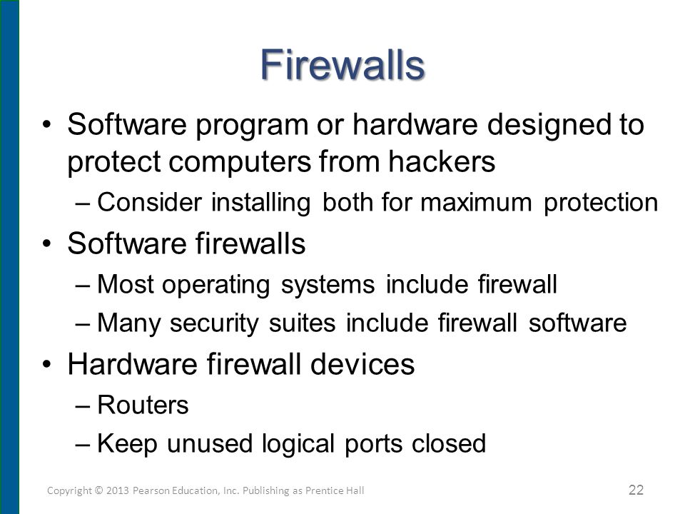 Firewalls Software program or hardware designed to protect computers from hackers –Consider installing both for maximum protection Software firewalls