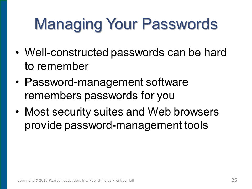 Managing Your Passwords Well-constructed passwords can be hard to remember Password-management software remembers passwords for you Most security suites and Web browsers provide password-management tools Copyright © 2013 Pearson Education, Inc.