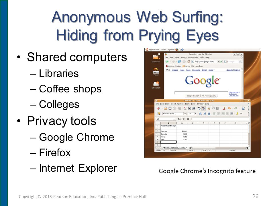 Anonymous Web Surfing: Hiding from Prying Eyes Shared computers –Libraries –Coffee shops –Colleges Privacy tools –Google Chrome –Firefox –Internet Explorer Copyright © 2013 Pearson Education, Inc.