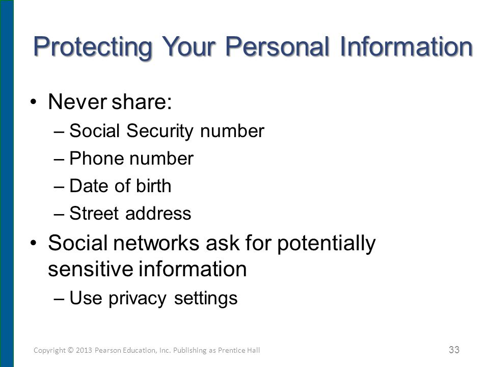 Protecting Your Personal Information Never share: –Social Security number –Phone number –Date of birth –Street address Social networks ask for potenti