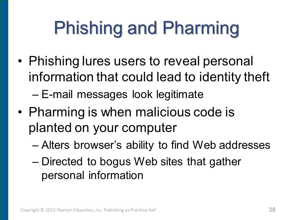 Phishing and Pharming Phishing lures users to reveal personal information that could lead to identity theft –E-mail messages look legitimate Pharming is when malicious code is planted on your computer –Alters browser's ability to find Web addresses –Directed to bogus Web sites that gather personal information Copyright © 2013 Pearson Education, Inc.