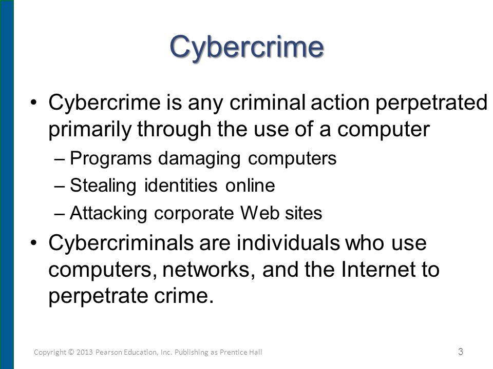 Cybercrime Cybercrime is any criminal action perpetrated primarily through the use of a computer –Programs damaging computers –Stealing identities online –Attacking corporate Web sites Cybercriminals are individuals who use computers, networks, and the Internet to perpetrate crime.
