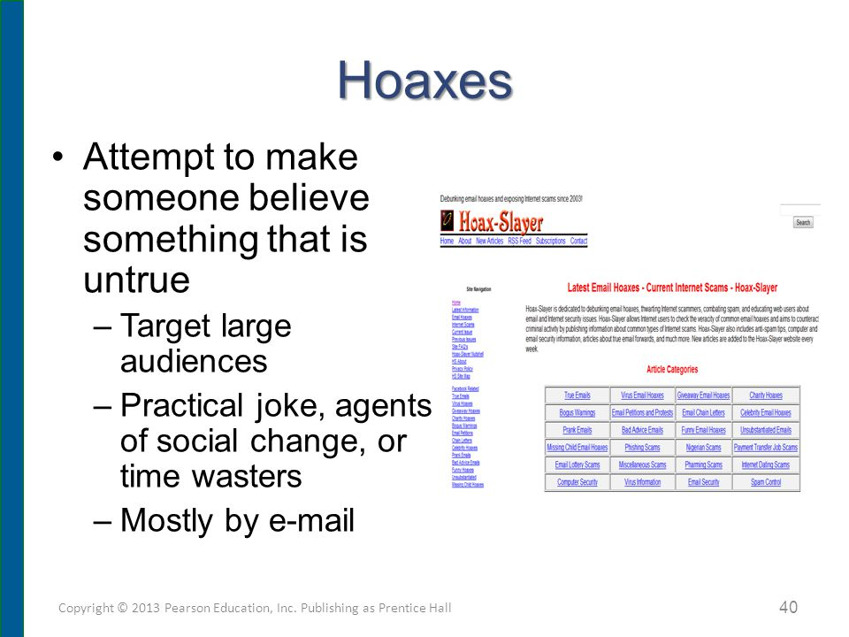 Hoaxes Attempt to make someone believe something that is untrue –Target large audiences –Practical joke, agents of social change, or time wasters –Mostly by e-mail Copyright © 2013 Pearson Education, Inc.