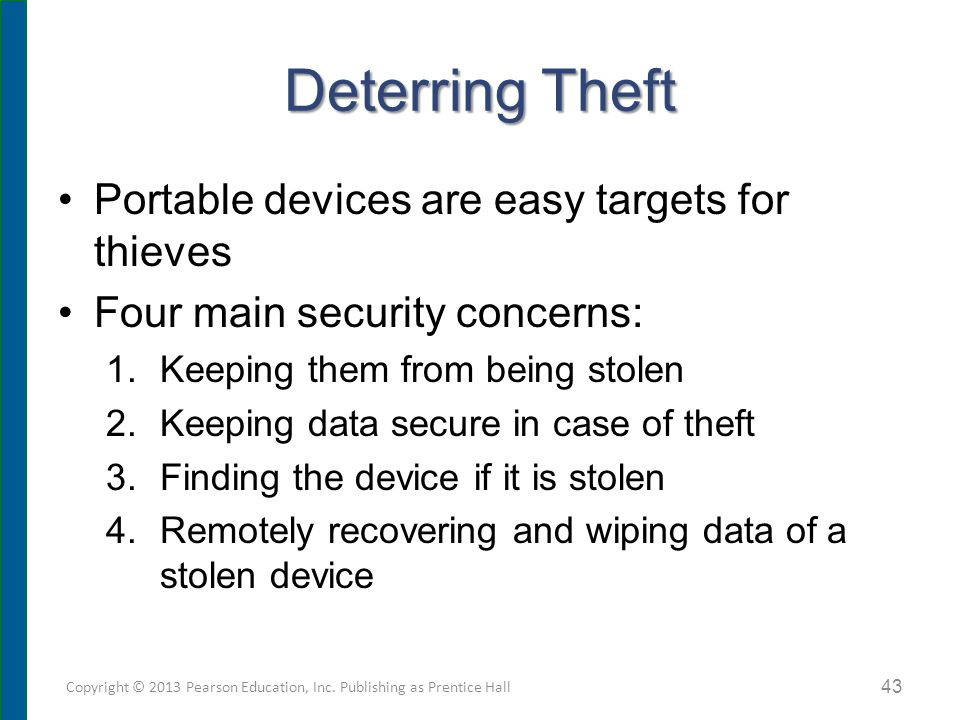 Deterring Theft Portable devices are easy targets for thieves Four main security concerns: 1.Keeping them from being stolen 2.Keeping data secure in case of theft 3.Finding the device if it is stolen 4.Remotely recovering and wiping data of a stolen device Copyright © 2013 Pearson Education, Inc.