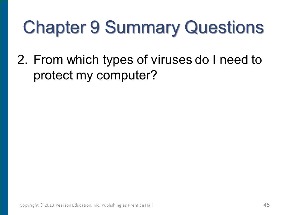 Chapter 9 Summary Questions 2.From which types of viruses do I need to protect my computer? Copyright © 2013 Pearson Education, Inc. Publishing as Pre