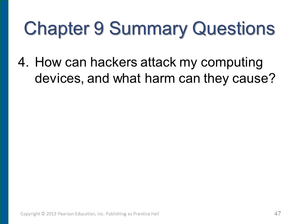 Chapter 9 Summary Questions 4.How can hackers attack my computing devices, and what harm can they cause? Copyright © 2013 Pearson Education, Inc. Publ
