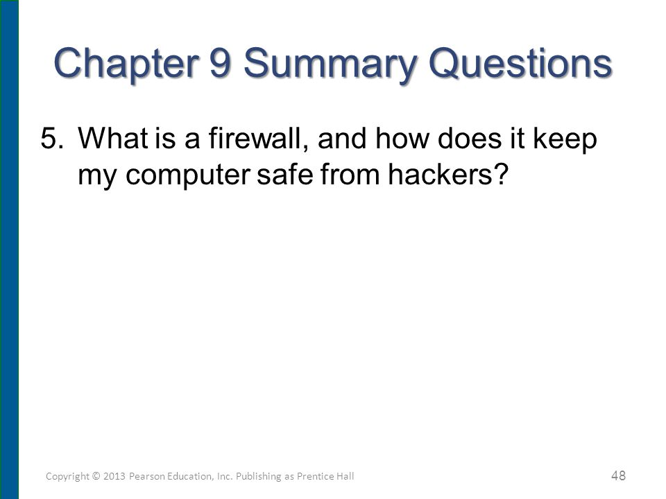Chapter 9 Summary Questions 5.What is a firewall, and how does it keep my computer safe from hackers? Copyright © 2013 Pearson Education, Inc. Publish