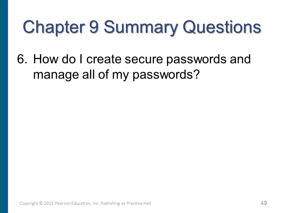 Chapter 9 Summary Questions 6.How do I create secure passwords and manage all of my passwords? Copyright © 2013 Pearson Education, Inc. Publishing as