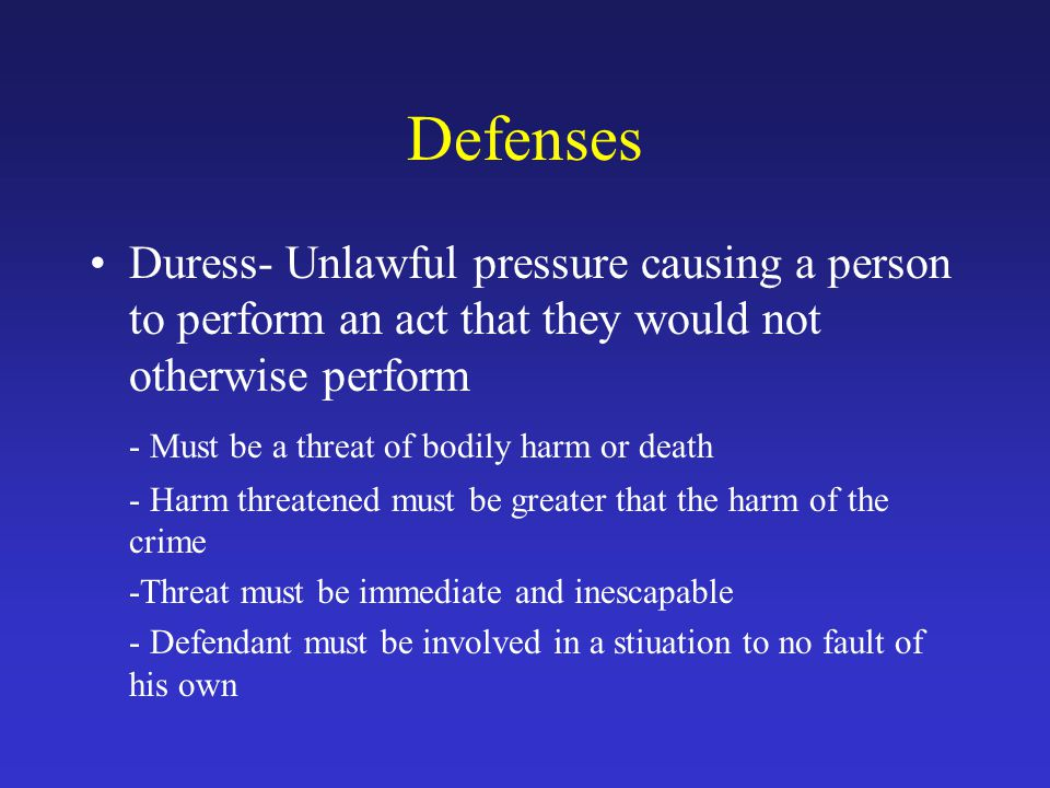 Defenses Duress- Unlawful pressure causing a person to perform an act that they would not otherwise perform - Must be a threat of bodily harm or death - Harm threatened must be greater that the harm of the crime -Threat must be immediate and inescapable - Defendant must be involved in a stiuation to no fault of his own