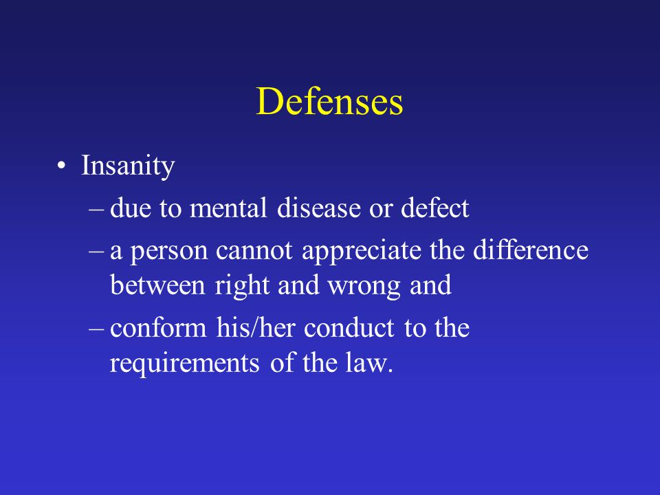 Defenses Insanity –due to mental disease or defect –a person cannot appreciate the difference between right and wrong and –conform his/her conduct to the requirements of the law.