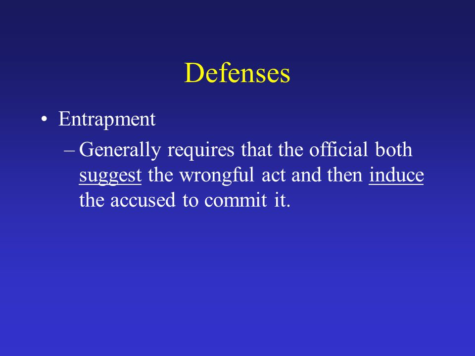 Defenses Entrapment –Generally requires that the official both suggest the wrongful act and then induce the accused to commit it.