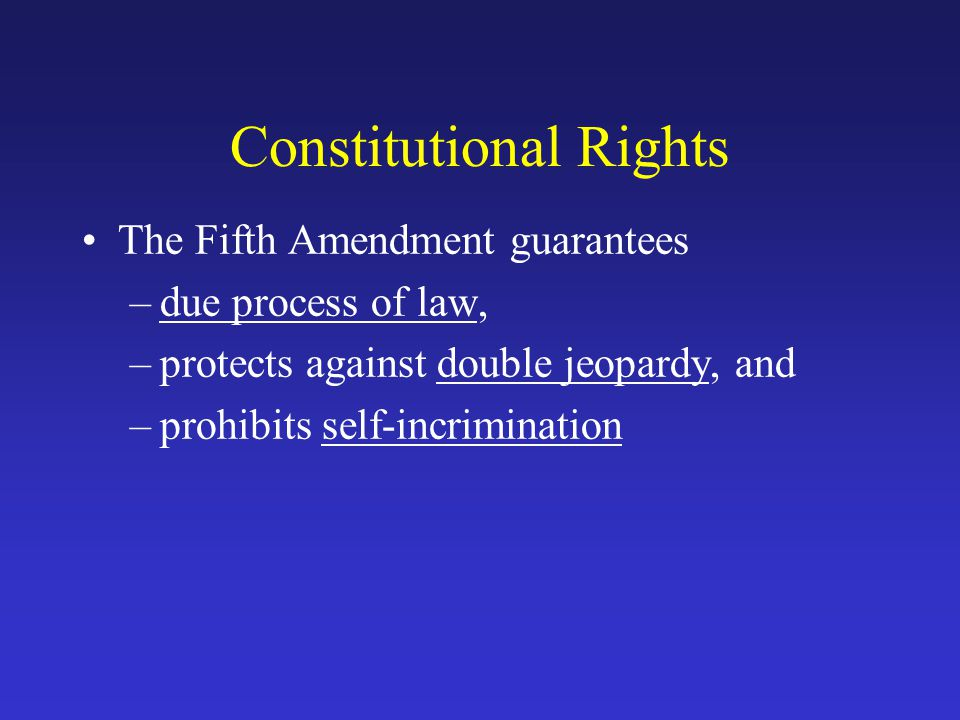 Constitutional Rights The Fifth Amendment guarantees –due process of law, –protects against double jeopardy, and –prohibits self-incrimination