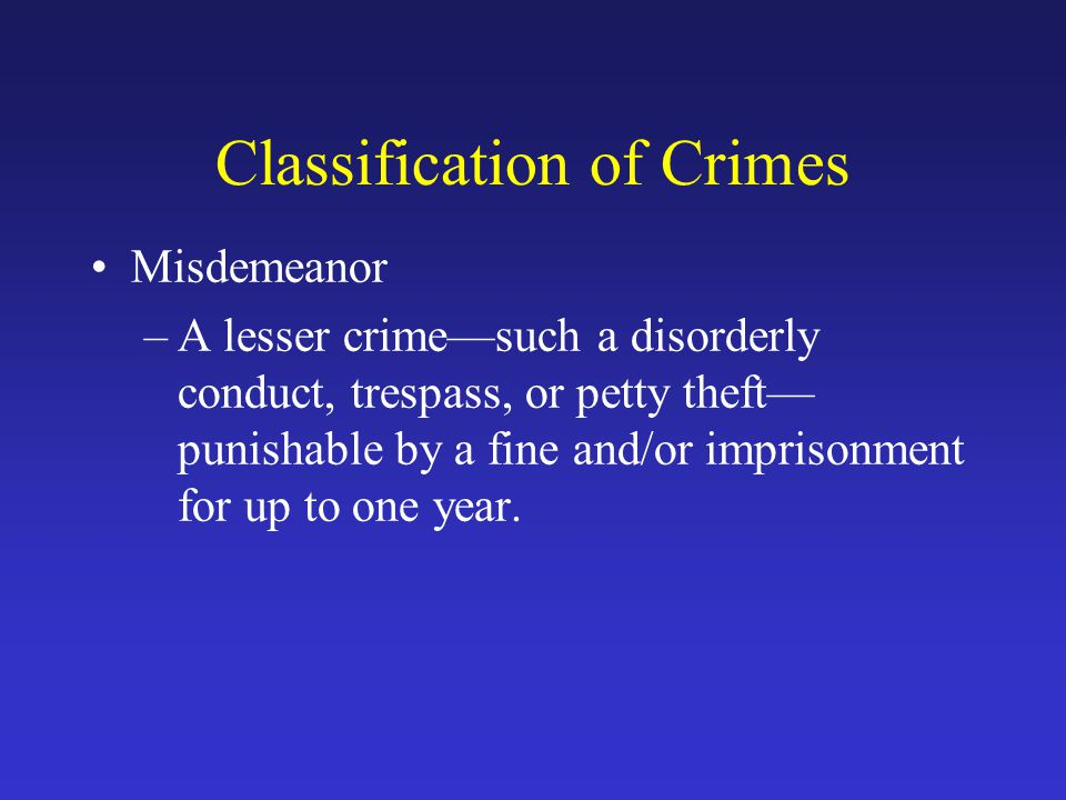Classification of Crimes Misdemeanor –A lesser crime—such a disorderly conduct, trespass, or petty theft— punishable by a fine and/or imprisonment for up to one year.