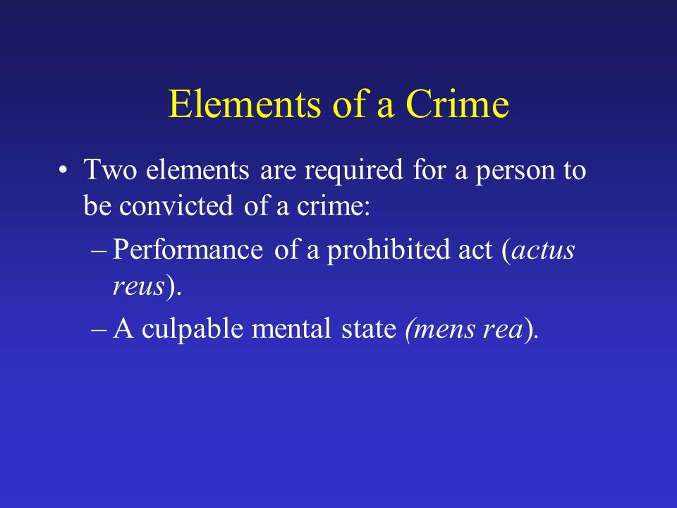 Elements of a Crime Two elements are required for a person to be convicted of a crime: –Performance of a prohibited act (actus reus).