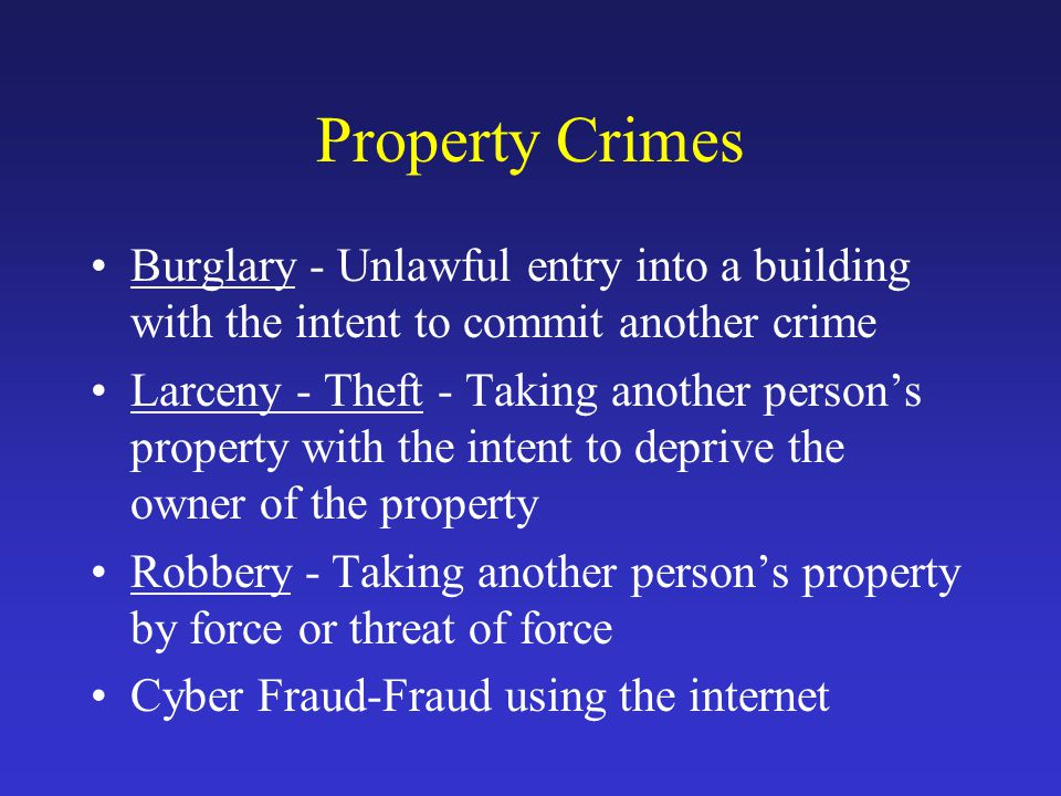 Property Crimes Burglary - Unlawful entry into a building with the intent to commit another crime Larceny - Theft - Taking another person's property with the intent to deprive the owner of the property Robbery - Taking another person's property by force or threat of force Cyber Fraud-Fraud using the internet