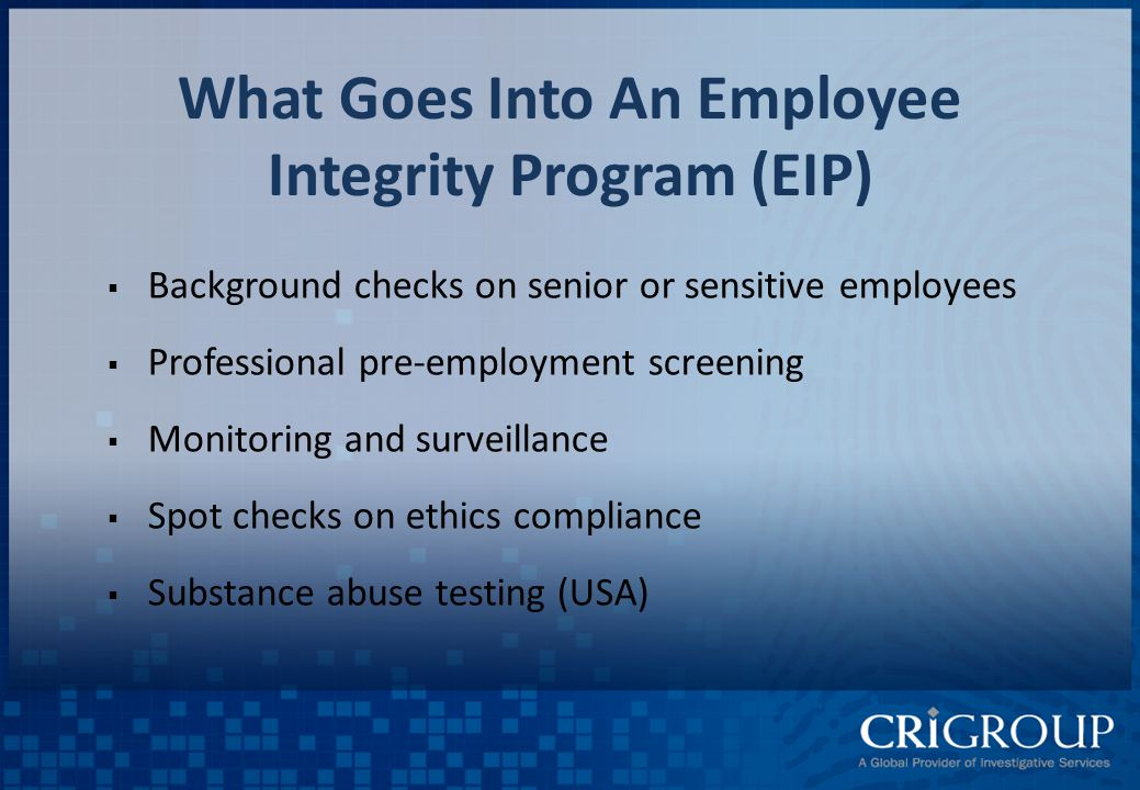 What Goes Into An Employee Integrity Program (EIP)  Background checks on senior or sensitive employees  Professional pre-employment screening  Monitoring and surveillance  Spot checks on ethics compliance  Substance abuse testing (USA)