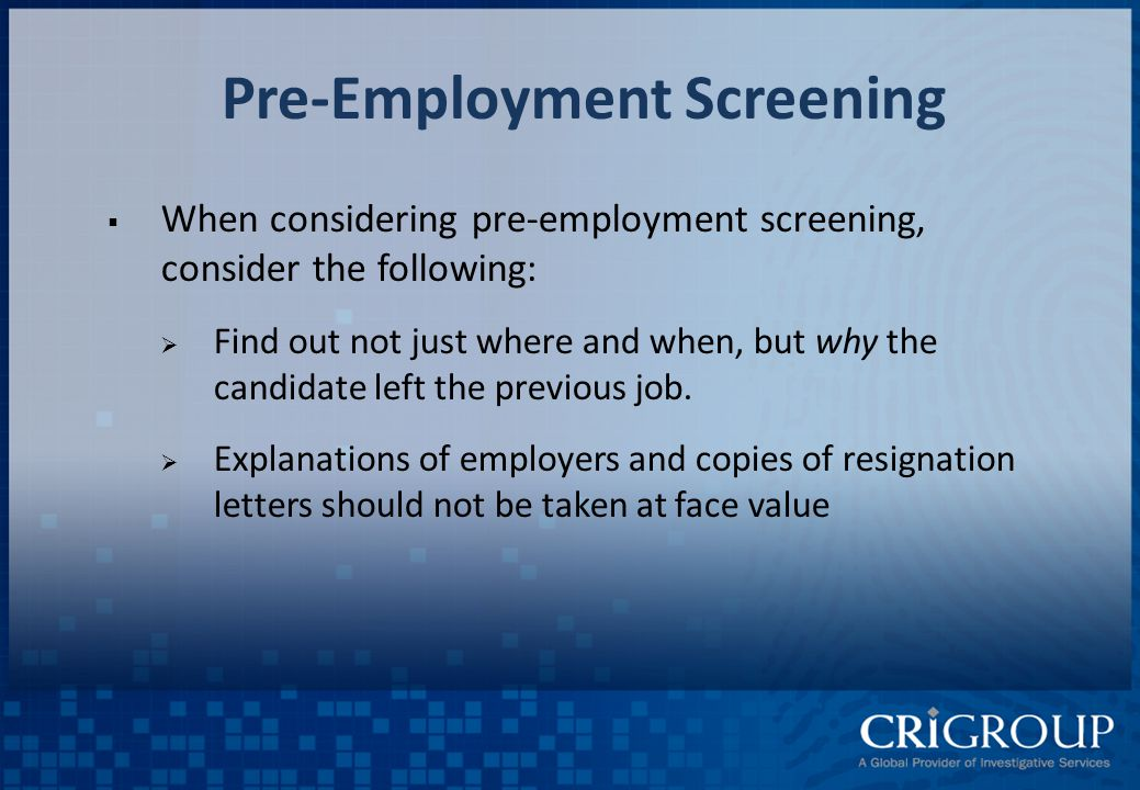 Pre-Employment Screening  When considering pre-employment screening, consider the following:  Find out not just where and when, but why the candidate left the previous job.