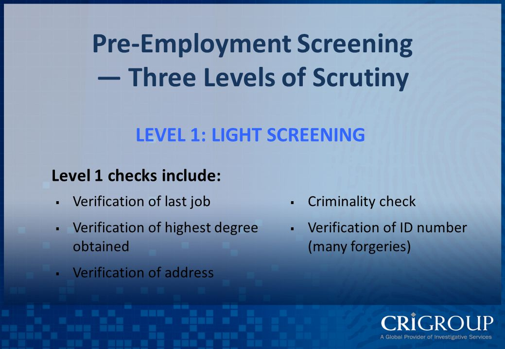 Pre-Employment Screening — Three Levels of Scrutiny LEVEL 1: LIGHT SCREENING Level 1 checks include:  Criminality check  Verification of ID number (many forgeries)  Verification of last job  Verification of highest degree obtained  Verification of address