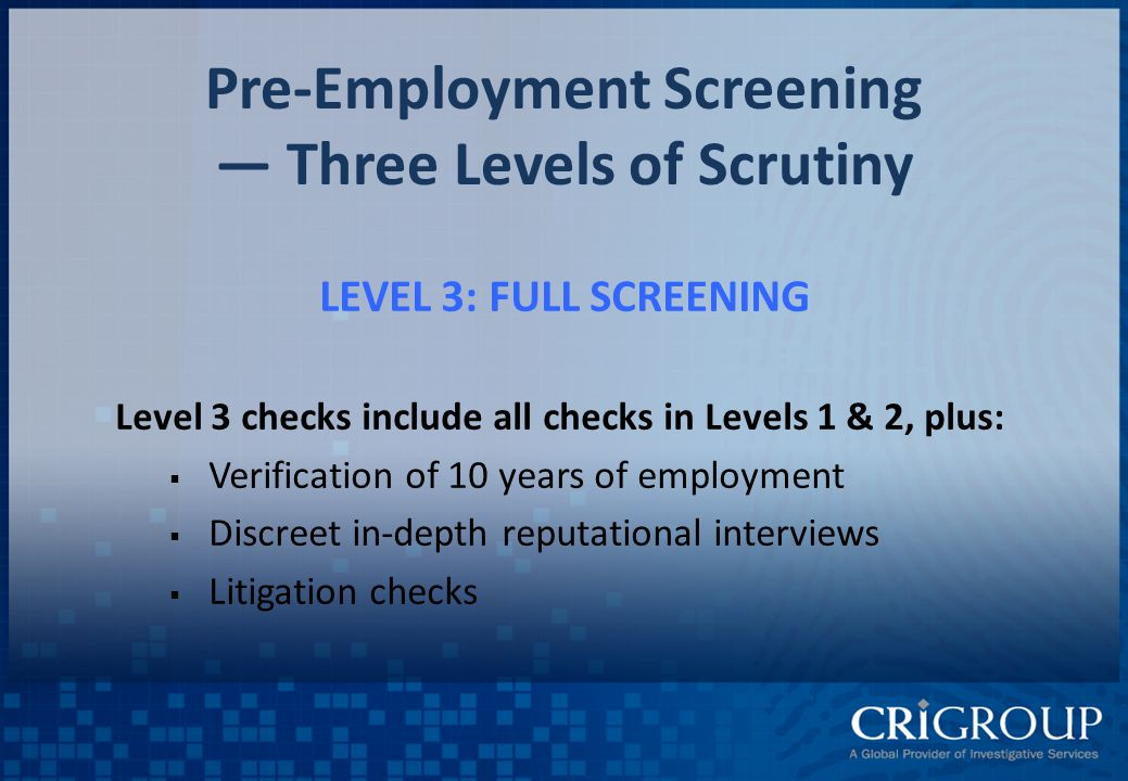 Pre-Employment Screening — Three Levels of Scrutiny LEVEL 3: FULL SCREENING Level 3 checks include all checks in Levels 1 & 2, plus:  Verification of 10 years of employment  Discreet in-depth reputational interviews  Litigation checks