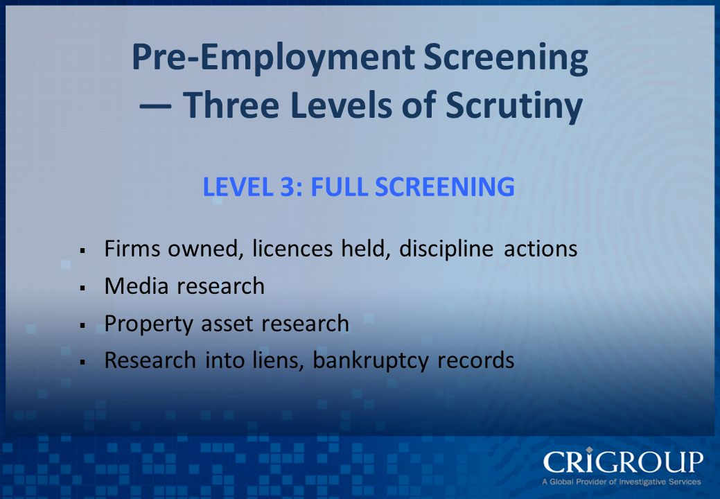 Pre-Employment Screening — Three Levels of Scrutiny LEVEL 3: FULL SCREENING  Firms owned, licences held, discipline actions  Media research  Property asset research  Research into liens, bankruptcy records