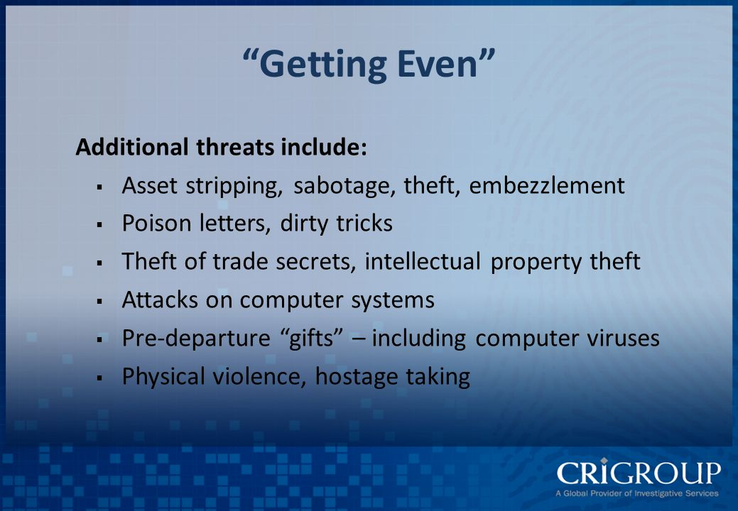 Getting Even Additional threats include:  Asset stripping, sabotage, theft, embezzlement  Poison letters, dirty tricks  Theft of trade secrets, intellectual property theft  Attacks on computer systems  Pre-departure gifts – including computer viruses  Physical violence, hostage taking