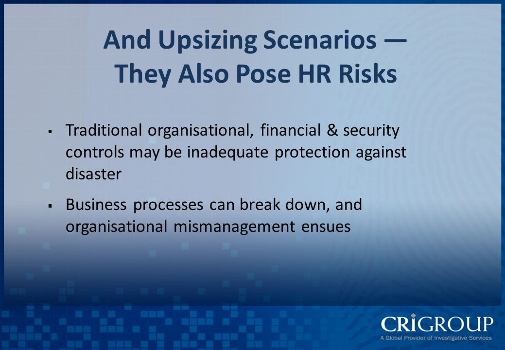 And Upsizing Scenarios — They Also Pose HR Risks  Traditional organisational, financial & security controls may be inadequate protection against disaster  Business processes can break down, and organisational mismanagement ensues
