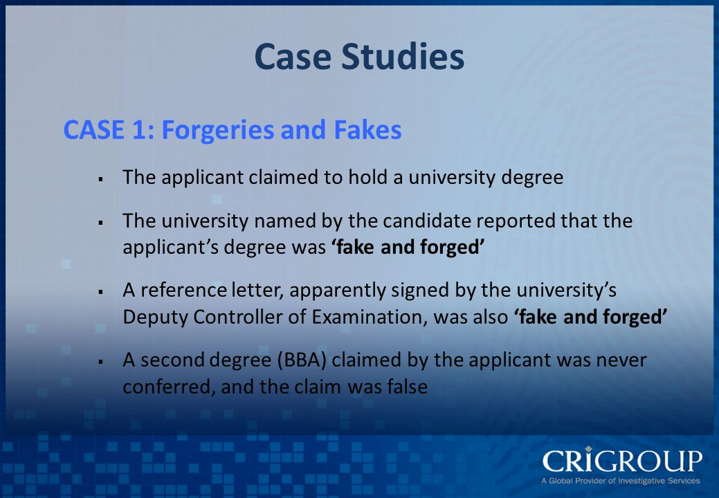 Case Studies CASE 1: Forgeries and Fakes  The applicant claimed to hold a university degree  The university named by the candidate reported that the applicant's degree was 'fake and forged'  A reference letter, apparently signed by the university's Deputy Controller of Examination, was also 'fake and forged'  A second degree (BBA) claimed by the applicant was never conferred, and the claim was false