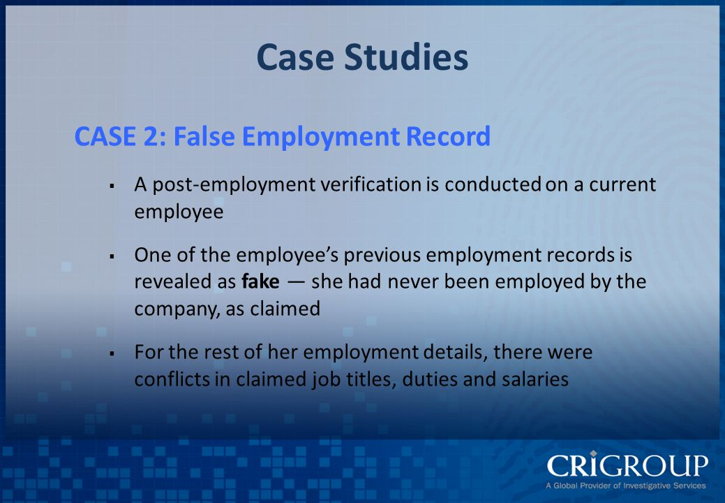 Case Studies CASE 2: False Employment Record  A post-employment verification is conducted on a current employee  One of the employee's previous employment records is revealed as fake — she had never been employed by the company, as claimed  For the rest of her employment details, there were conflicts in claimed job titles, duties and salaries